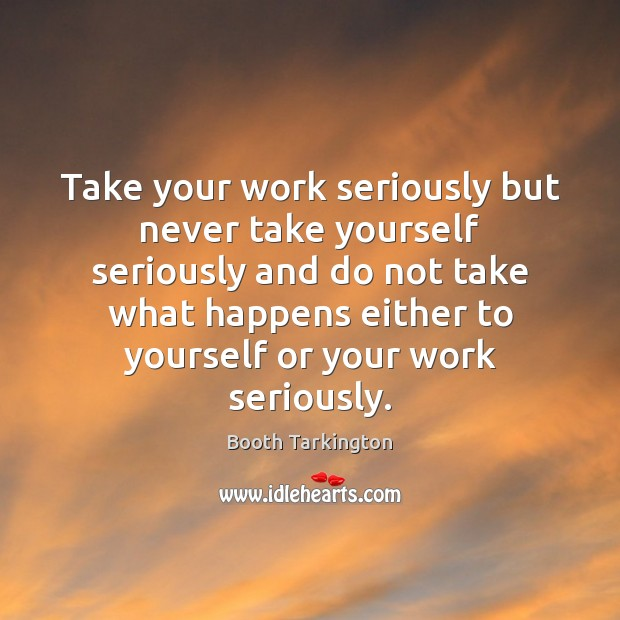 Take your work seriously but never take yourself seriously and do not Image