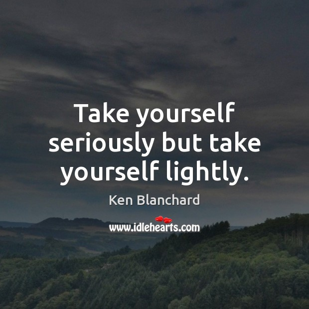 Take yourself seriously but take yourself lightly. Image