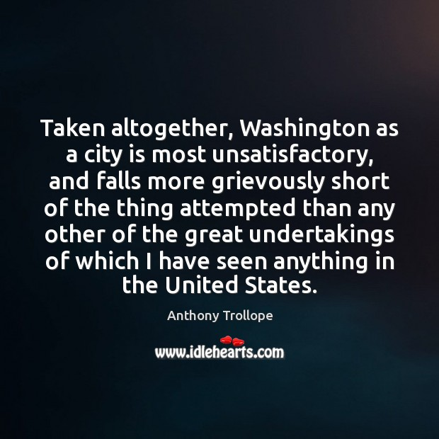 Taken altogether, Washington as a city is most unsatisfactory, and falls more Anthony Trollope Picture Quote