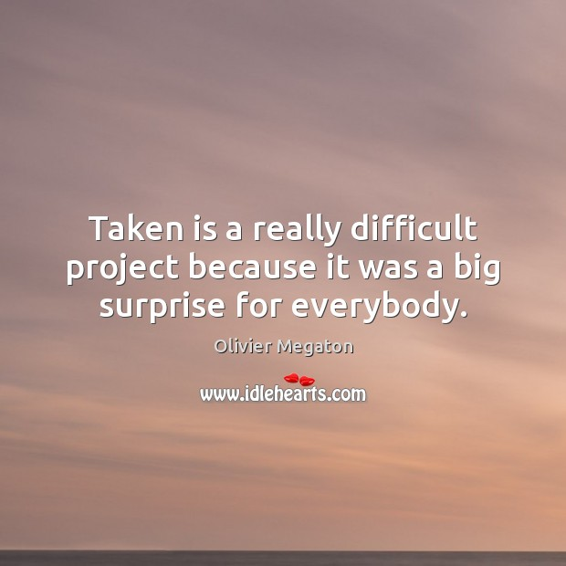 Taken is a really difficult project because it was a big surprise for everybody. Image