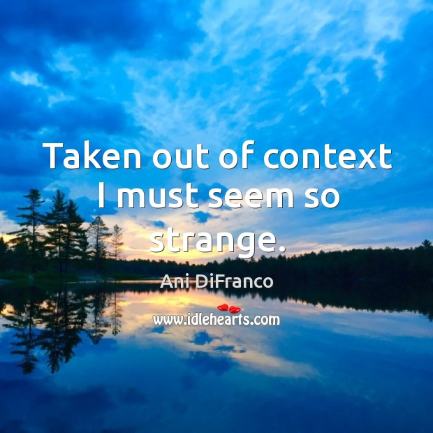 Taken out of context I must seem so strange. Ani DiFranco Picture Quote