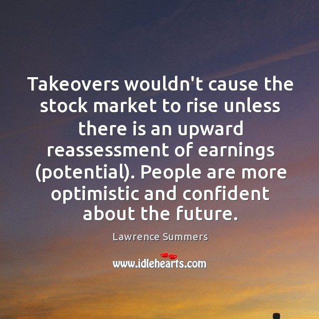 Takeovers wouldn't cause the stock market to rise unless there is an Lawrence Summers Picture Quote