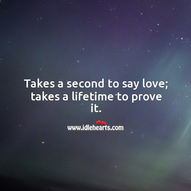 Takes a second to say love; takes a lifetime to prove it. Image
