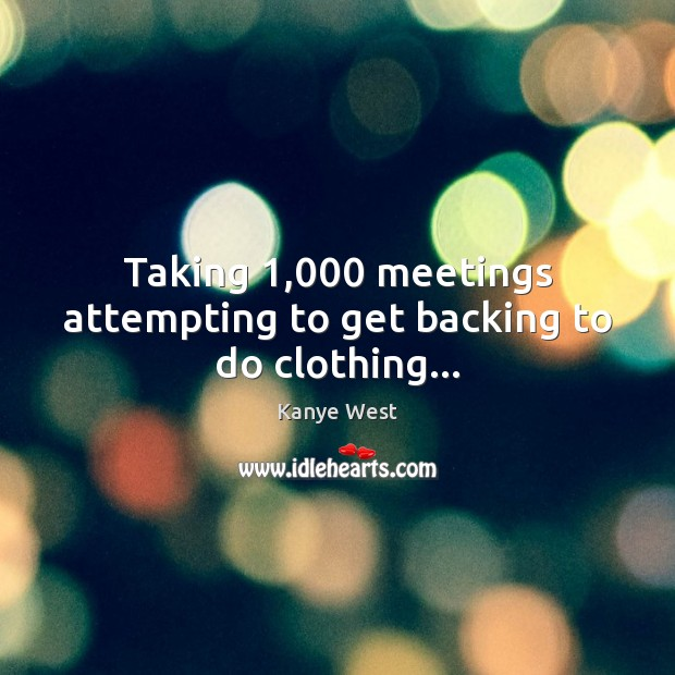 Image, Taking 1,000 meetings attempting to get backing to do clothing…