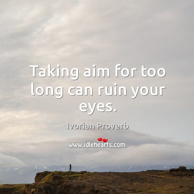 Taking aim for too long can ruin your eyes. Ivorian Proverbs Image
