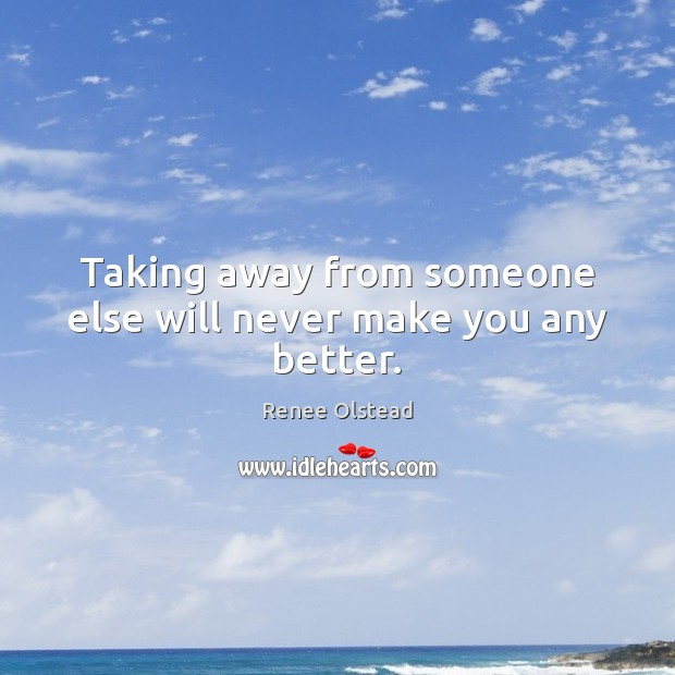 Taking away from someone else will never make you any better. Renee Olstead Picture Quote