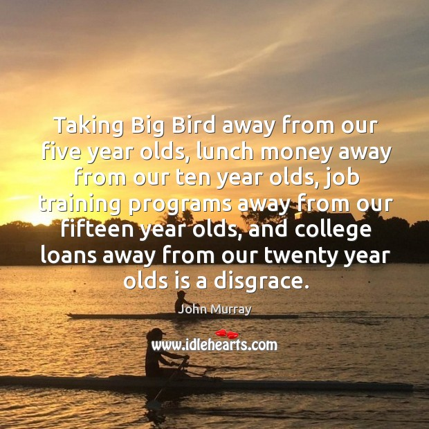 Taking big bird away from our five year olds, lunch money away from our ten year olds Image