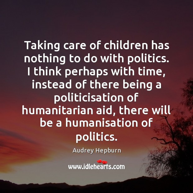 Taking care of children has nothing to do with politics. I think Politics Quotes Image