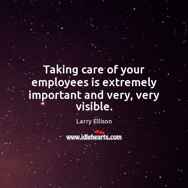 Taking care of your employees is extremely important and very, very visible. Larry Ellison Picture Quote
