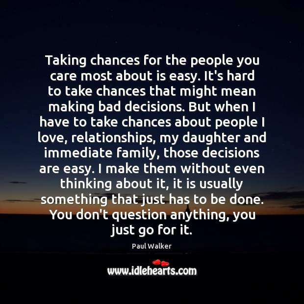 Taking chances for the people you care most about is easy. It's Paul Walker Picture Quote