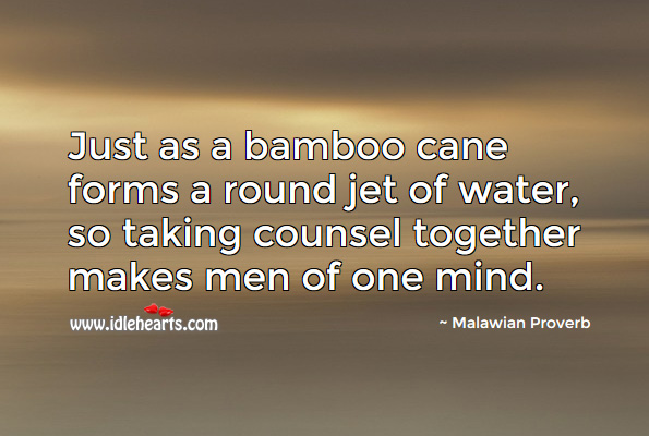 Just as a bamboo cane forms a round jet of water, so taking counsel together makes men of one mind. Malawian Proverbs Image
