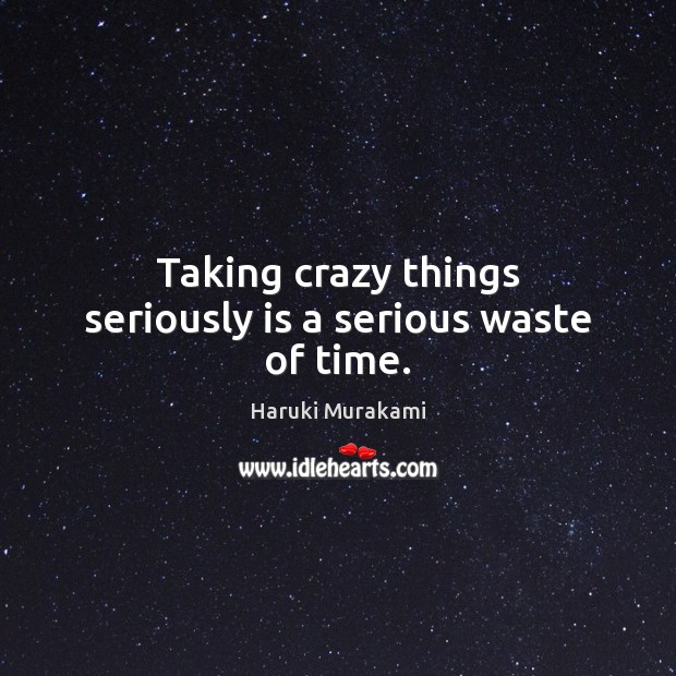 Taking crazy things seriously is a serious waste of time. Image