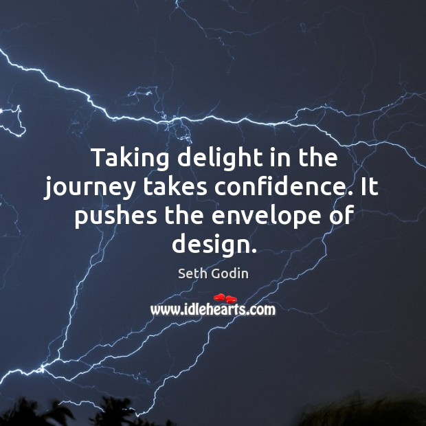 Taking delight in the journey takes confidence. It pushes the envelope of design. Image
