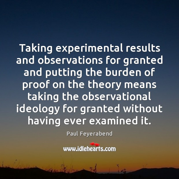 Taking experimental results and observations for granted and putting the burden of Paul Feyerabend Picture Quote