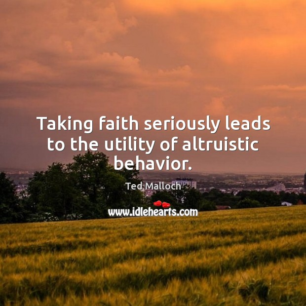Taking faith seriously leads to the utility of altruistic behavior. Behavior Quotes Image