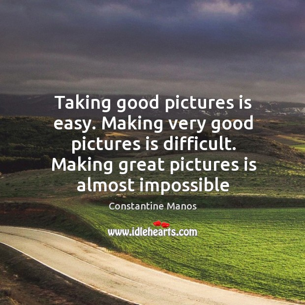 Image, Taking good pictures is easy. Making very good pictures is difficult. Making