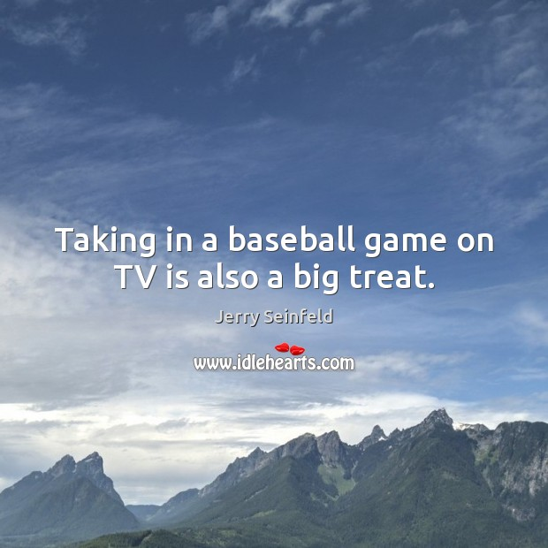 Taking in a baseball game on TV is also a big treat. Image