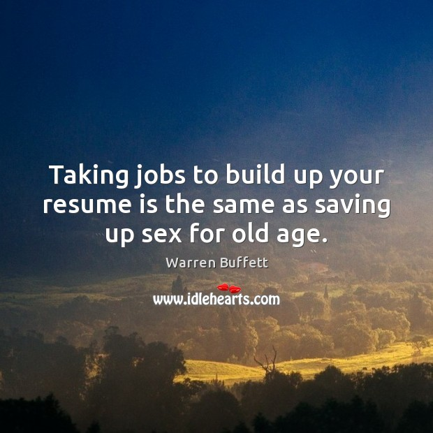 Image, Taking jobs to build up your resume is the same as saving up sex for old age.