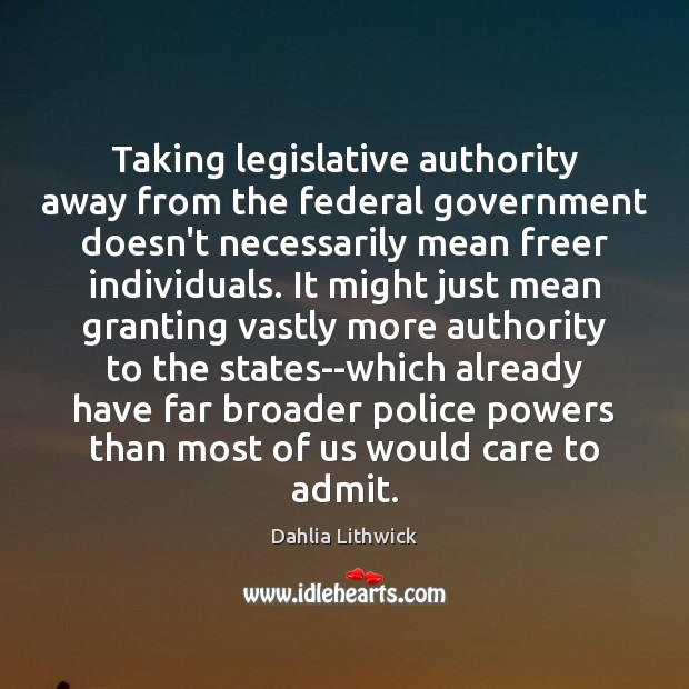 Taking legislative authority away from the federal government doesn't necessarily mean freer Dahlia Lithwick Picture Quote