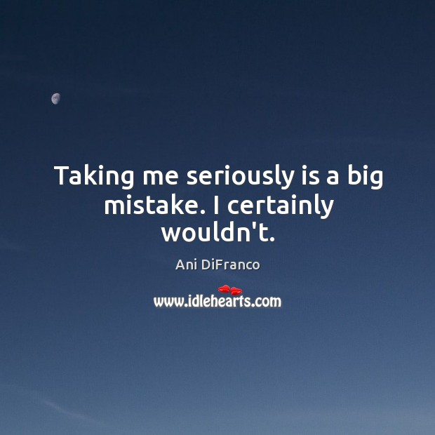 Taking me seriously is a big mistake. I certainly wouldn't. Image