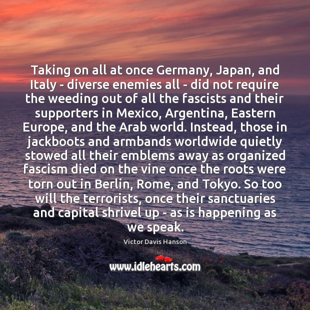 Taking on all at once Germany, Japan, and Italy – diverse enemies Victor Davis Hanson Picture Quote