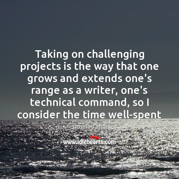 Taking on challenging projects is the way that one grows and extends Donna Tartt Picture Quote