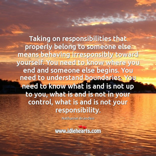 Taking on responsibilities that properly belong to someone else means behaving irresponsibly Nathaniel Branden Picture Quote