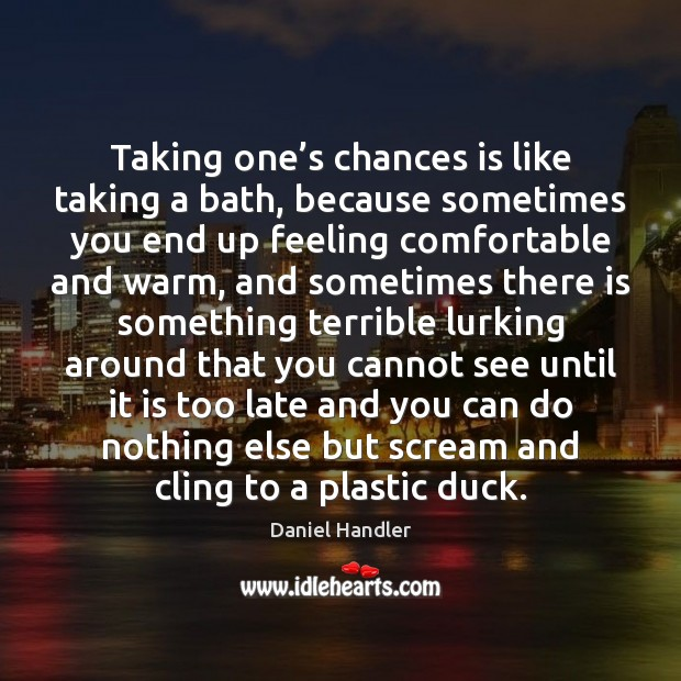 Taking one's chances is like taking a bath, because sometimes you Image