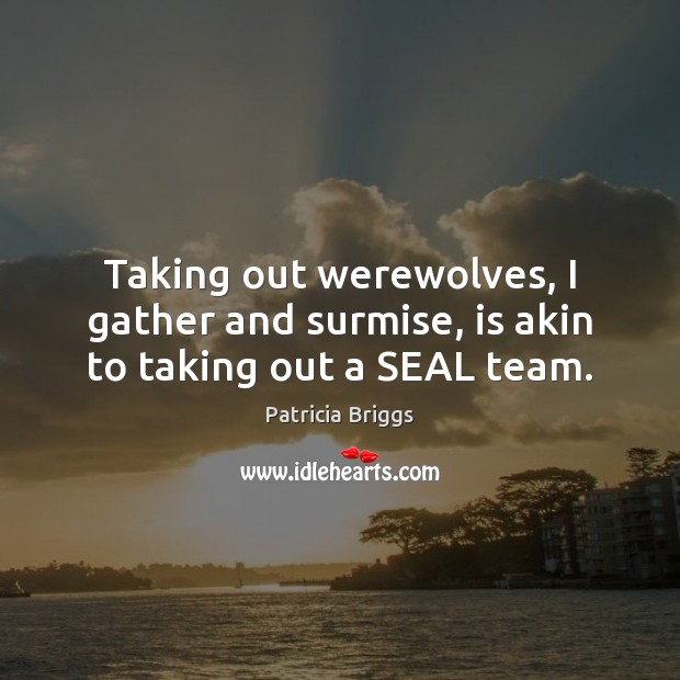 Taking out werewolves, I gather and surmise, is akin to taking out a SEAL team. Patricia Briggs Picture Quote