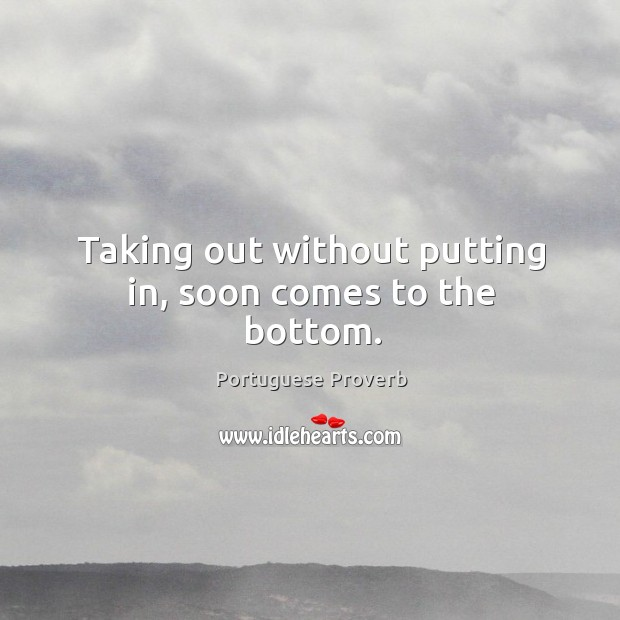 Taking out without putting in, soon comes to the bottom. Image