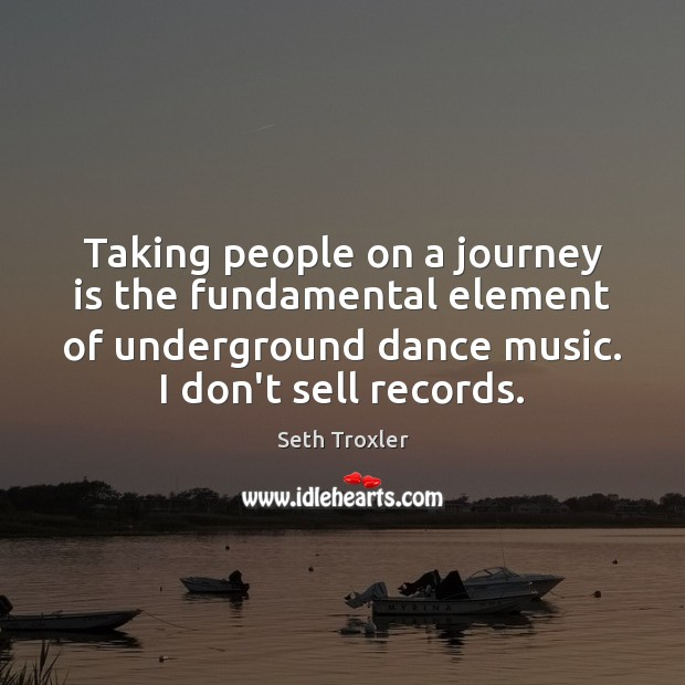 Taking people on a journey is the fundamental element of underground dance Seth Troxler Picture Quote