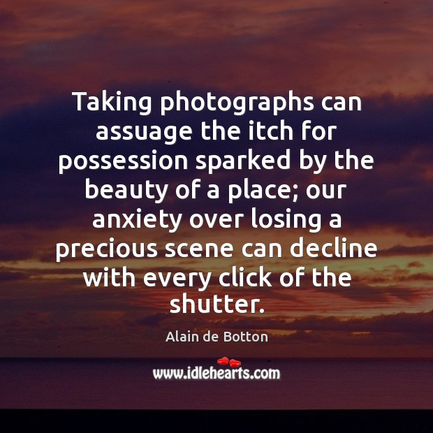 Taking photographs can assuage the itch for possession sparked by the beauty Alain de Botton Picture Quote