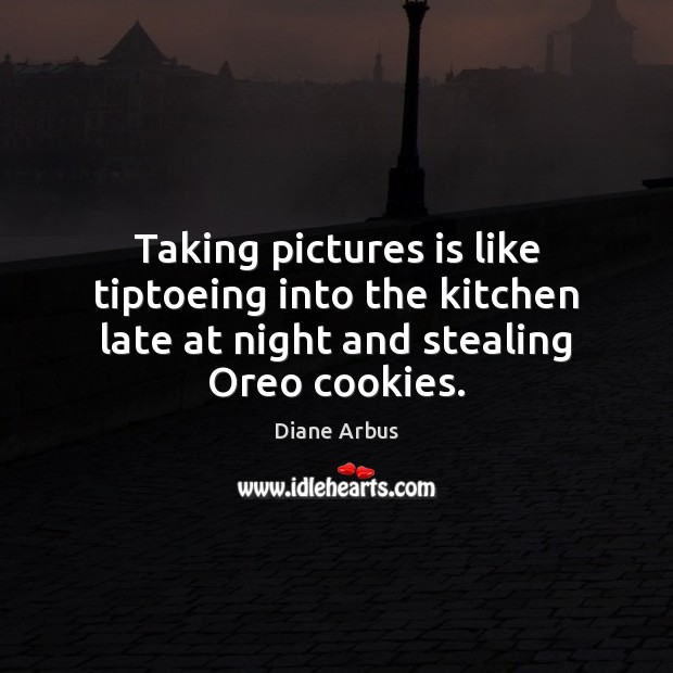 Image, Taking pictures is like tiptoeing into the kitchen late at night and