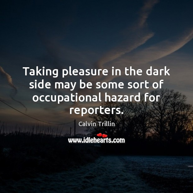 Taking pleasure in the dark side may be some sort of occupational hazard for reporters. Calvin Trillin Picture Quote