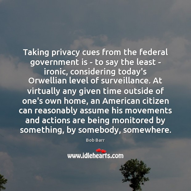 Taking privacy cues from the federal government is – to say the Bob Barr Picture Quote