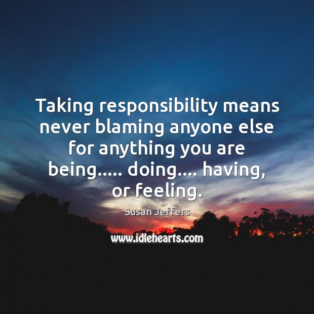 Taking responsibility means never blaming anyone else for anything you are being….. Image