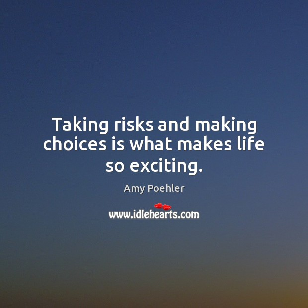 Taking risks and making choices is what makes life so exciting. Amy Poehler Picture Quote