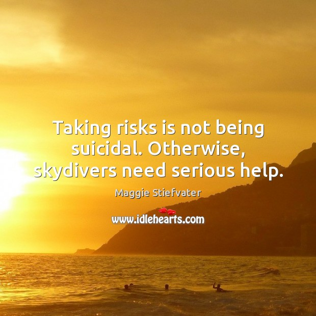 Taking risks is not being suicidal. Otherwise, skydivers need serious help. Image