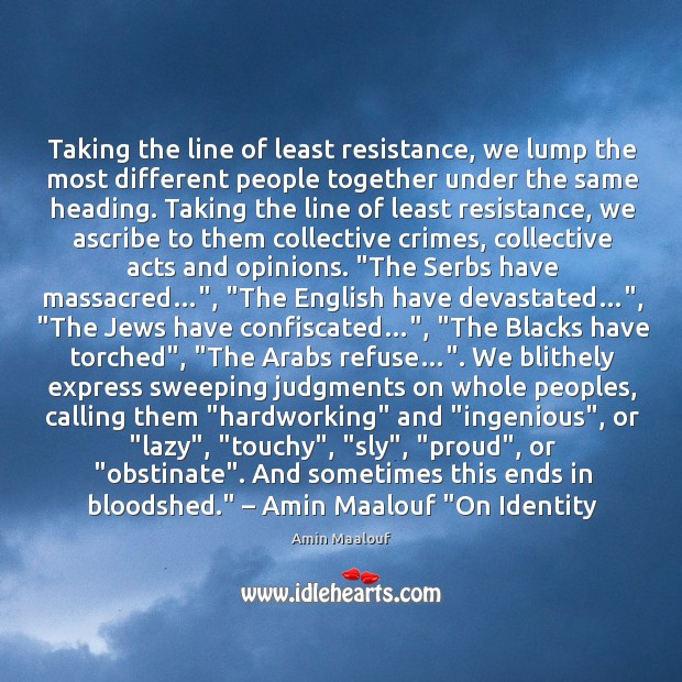 Taking the line of least resistance, we lump the most different people Amin Maalouf Picture Quote