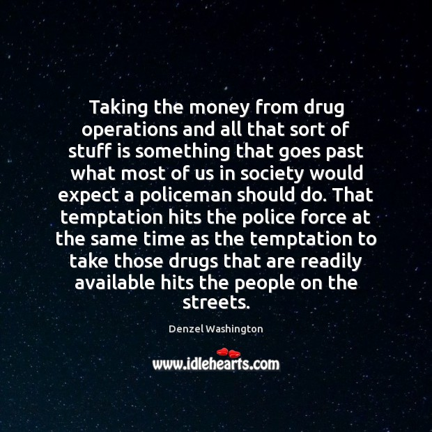 Taking the money from drug operations and all that sort of stuff Denzel Washington Picture Quote