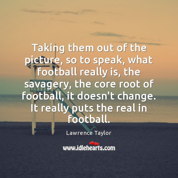Taking them out of the picture, so to speak, what football really Lawrence Taylor Picture Quote
