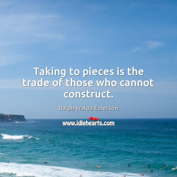 Taking to pieces is the trade of those who cannot construct. Image