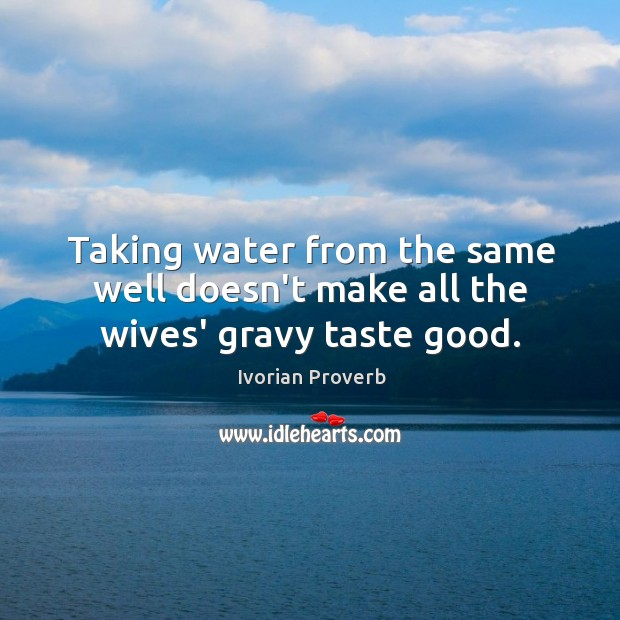 Taking water from the same well doesn't make all the wives' gravy taste good. Ivorian Proverbs Image