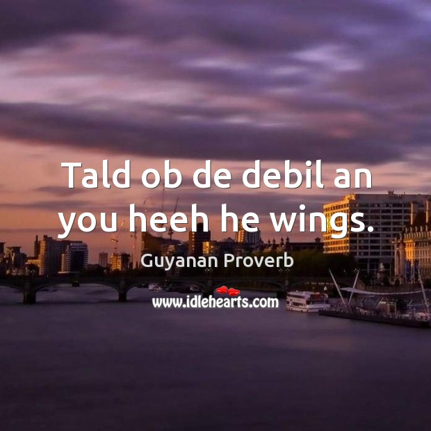 Tald ob de debil an you heeh he wings. Guyanan Proverbs Image