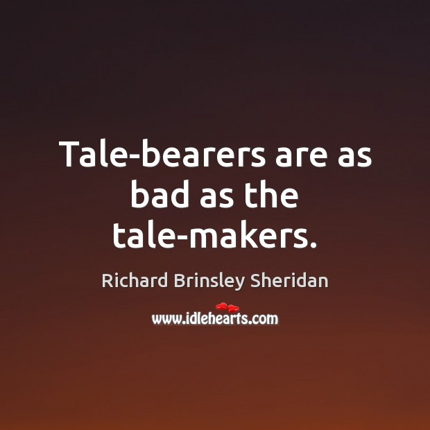 Tale-bearers are as bad as the tale-makers. Richard Brinsley Sheridan Picture Quote