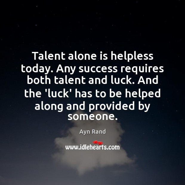 Talent alone is helpless today. Any success requires both talent and luck. Ayn Rand Picture Quote
