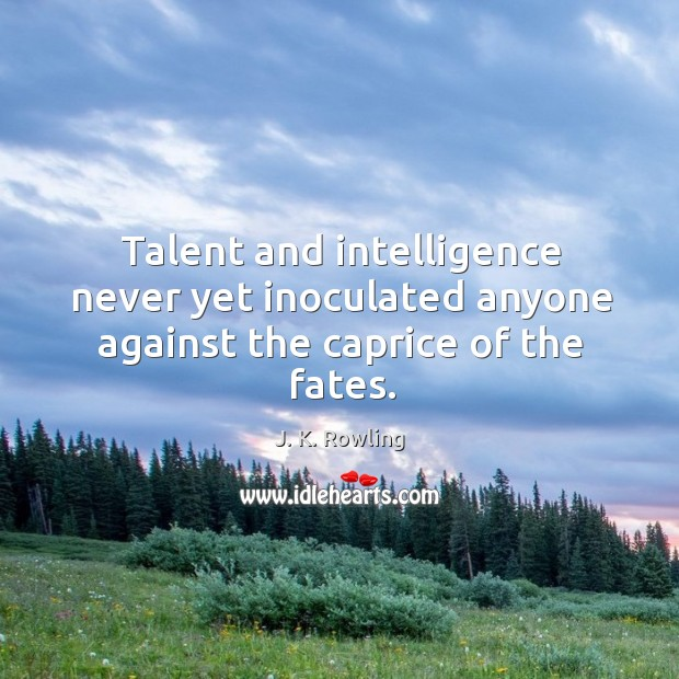 Talent and intelligence never yet inoculated anyone against the caprice of the fates. Image