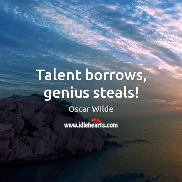 Image, Talent borrows, genius steals!