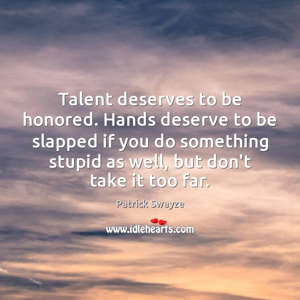 Talent deserves to be honored. Hands deserve to be slapped if you Image