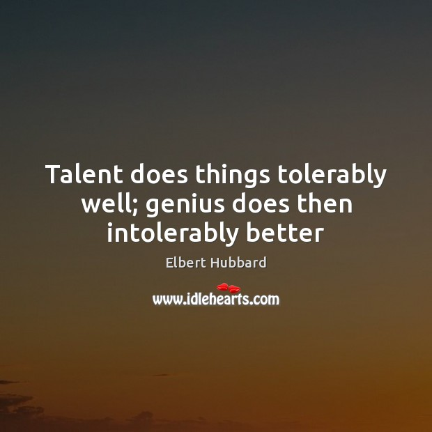 Talent does things tolerably well; genius does then intolerably better Elbert Hubbard Picture Quote